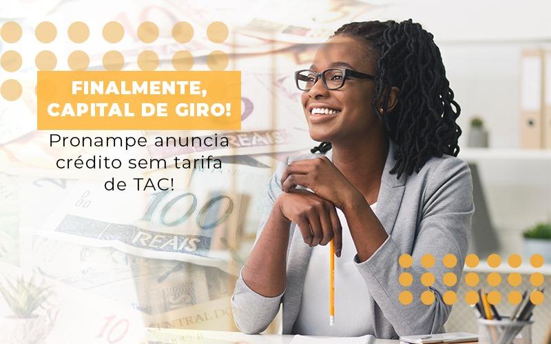 Finalmente-capital-de-giro-pronampe-anuncia-credito-sem-tarifa-de-tac