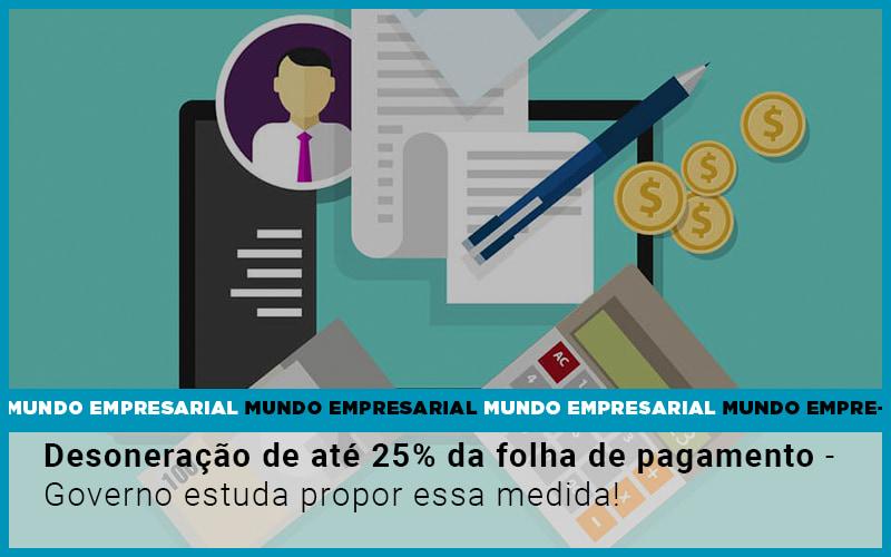 Desoneracao De Ate 25 Da Folha De Pagamento Governo Estuda Propor Essa Medida 1 - Contabilidade Em Volta Redonda - RJ | Canella & Santos