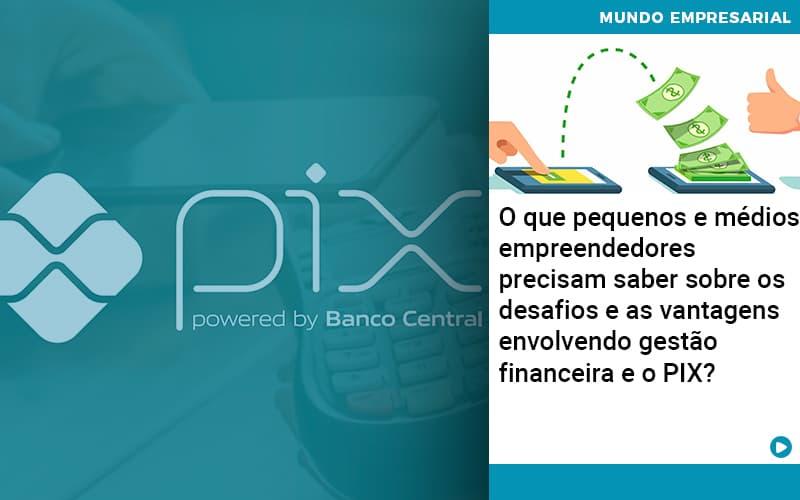 O Que Pequenos E Médios Empreendedores Precisam Saber Sobre Os Desafios E As Vantagens Envolvendo Gestão Financeira E O Pix  - Abrir Empresa Simples