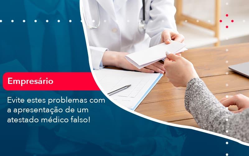 Evite Estes Problemas Com A Apresentacao De Um Atestado Medico Falso (1) - Abrir Empresa Simples