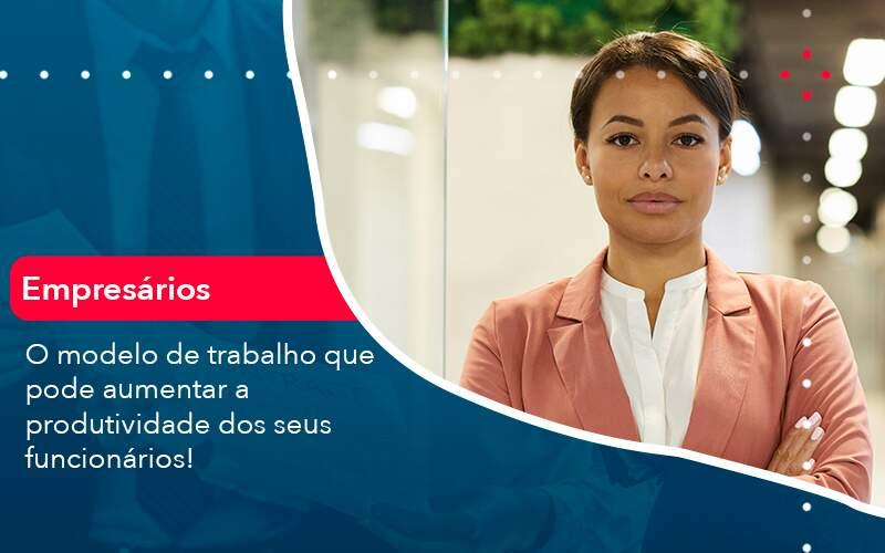 O Modelo De Trabalho Que Pode Aumentar A Produtividade Dos Seus Funcionarios - Contabilidade Em Volta Redonda - RJ | Canella & Santos
