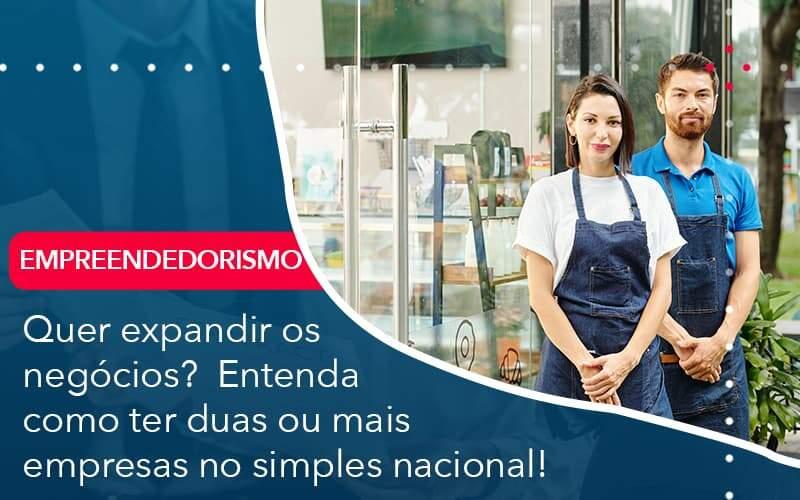 Quer Expandir Os Negocios Entenda Como Ter Duas Ou Mais Empresas No Simples Nacional - Contabilidade Em Volta Redonda - RJ | Canella & Santos