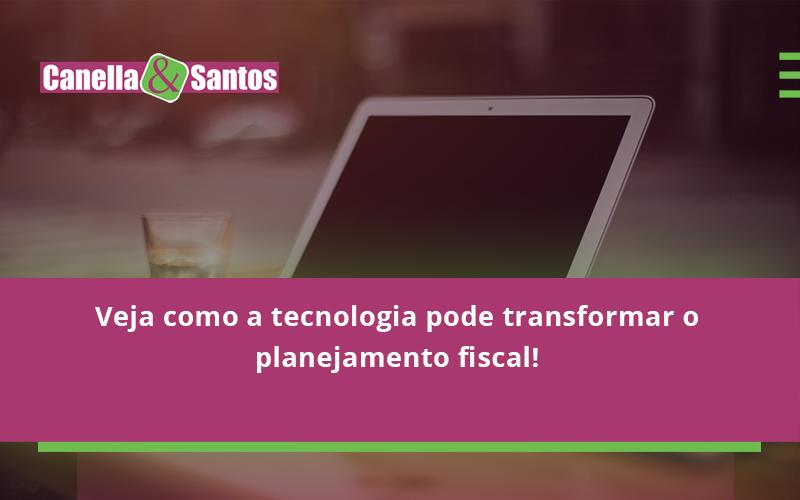Veja Como A Tecnologia Pode Transformar O Planejamento Fisca Canella - Contabilidade Em Volta Redonda - RJ | Canella & Santos